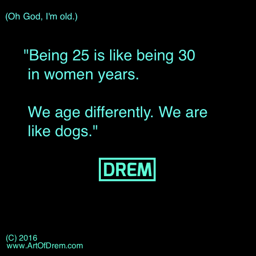 Being 25 is like being 30 in women years. We age differently. We are like dogs.""